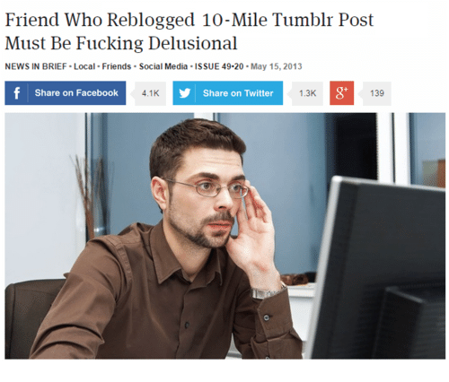 Facebook, Friends, and News: Friend Who Reblogged 10-Mile Tumblr Post  Must Be Fucking Delusional  NEWS IN BRIEF Local Friends Social Media ISSUE 49-20-May 15, 2013  Share on Facebook  4.1K  Share on Twitter  1.3K  8'  139