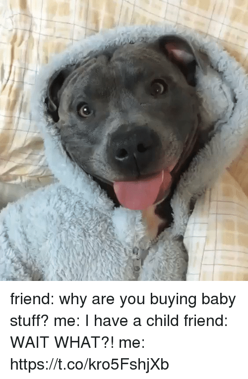 Stuff, Girl Memes, and Baby: friend: why are you buying baby stuff?  me: I have a child  friend: WAIT WHAT?!  me: https://t.co/kro5FshjXb