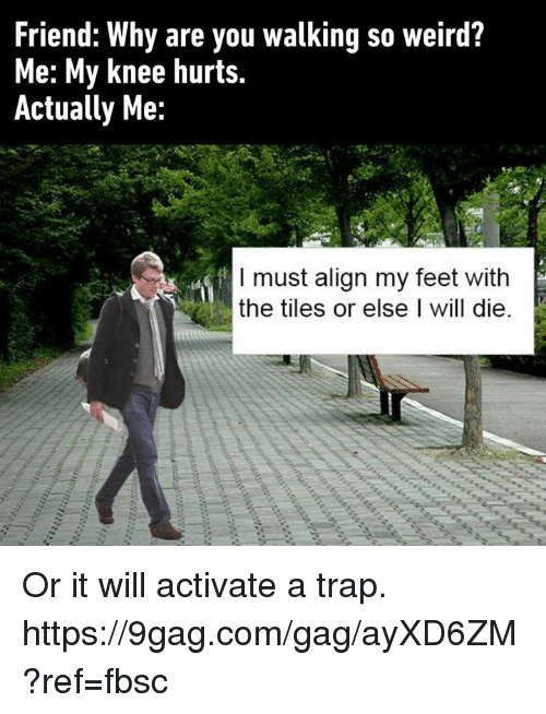 9gag, Dank, and Trap: Friend: Why are you walking so weird?  Me: My knee hurts.  Actually Me:  I must align my feet with  the tiles or else I will die. Or it will activate a trap. https://9gag.com/gag/ayXD6ZM?ref=fbsc
