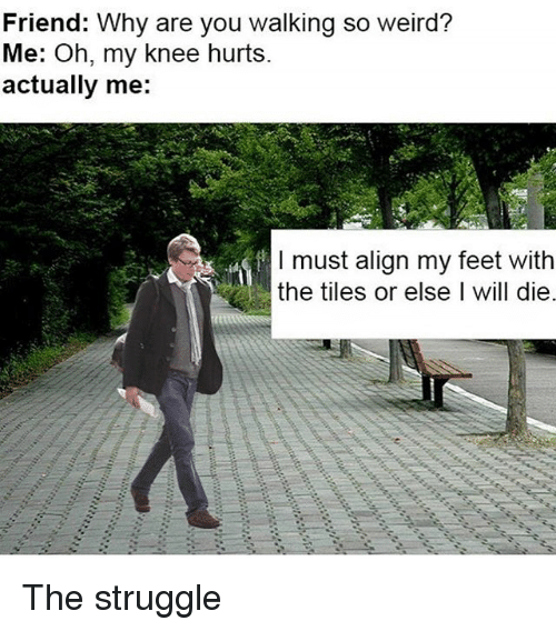 Struggle, Weird, and Dank Memes: Friend: Why are you walking so weird?  Me: Oh, my knee hurts.  actually me:  I must align my feet with  the tiles or else I will die, The struggle