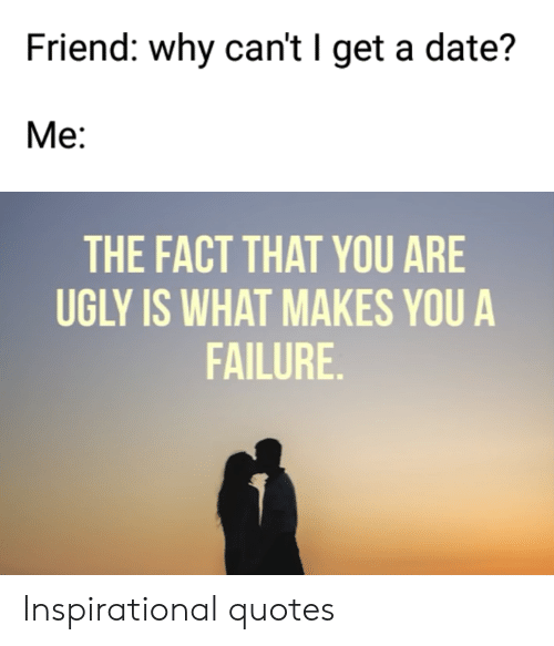 Friend Why Can't I Get a Date? Ме THE FACT THAT YOU ARE UGLY