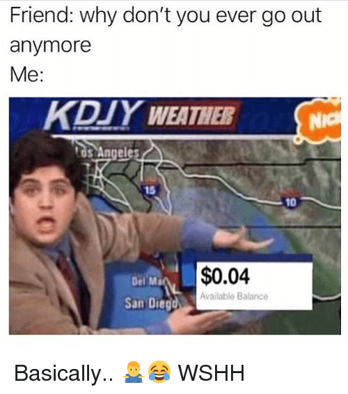 Memes, Wshh, and San Diego: Friend: why don't you ever go out  anymore  Me:  KDIY WEATHER  tos Angele  15  10  Del Ma  $0.04  Available Balance  San Diego Basically.. 🤷♂️😂 WSHH