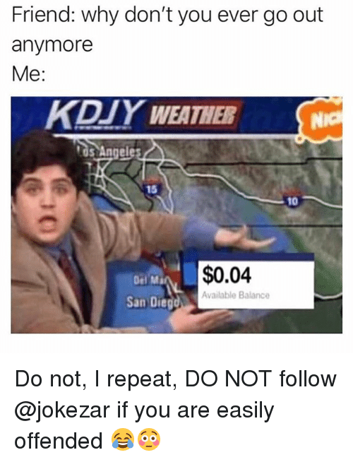 Funny, Weather, and San: Friend: why don't you ever go out  anymore  Me:  KDJY WEATHER  NIO  os Angeles  15  10  $0.04  Del Ma  Available Balance  San Dieg Do not, I repeat, DO NOT follow @jokezar if you are easily offended 😂😳