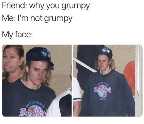Friend, Why, and Face: Friend: why you grumpy  Me: I'm not grumpy  My face:  ORU  NE THE