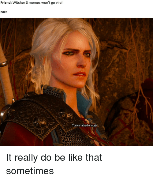 Friend Witcher 3 Memes Won T Go Viral Me You Ve Talked Enough Be