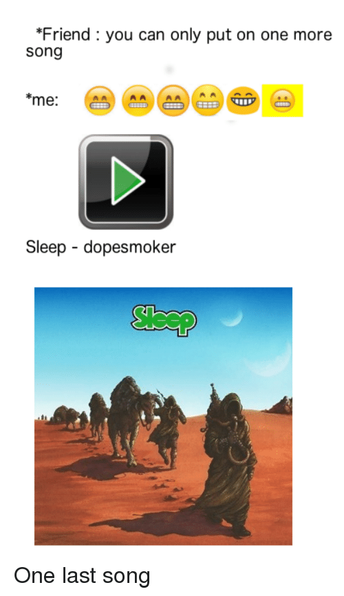 Friend You Can Only Put on One More Song Me Sleep - Dopesmoker One