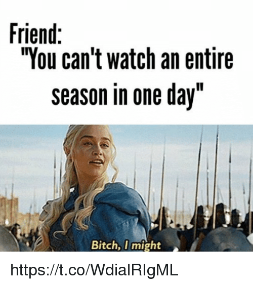 """Memes, Watch, and 🤖: Friend:  """"You can't watch an entire  season in one day""""  Bitch, I might https://t.co/WdialRIgML"""