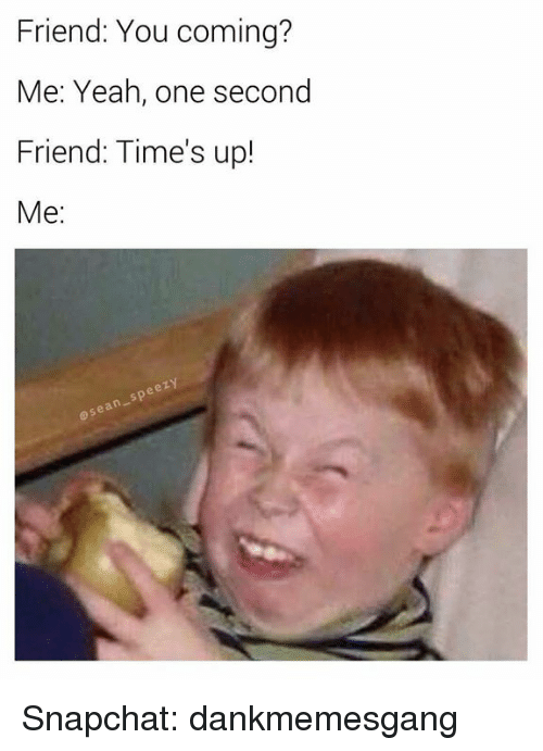 Memes, Snapchat, and Yeah: Friend: You coming?  Me: Yeah, one second  Friend: Time's up!  Me:  osean-speezy Snapchat: dankmemesgang