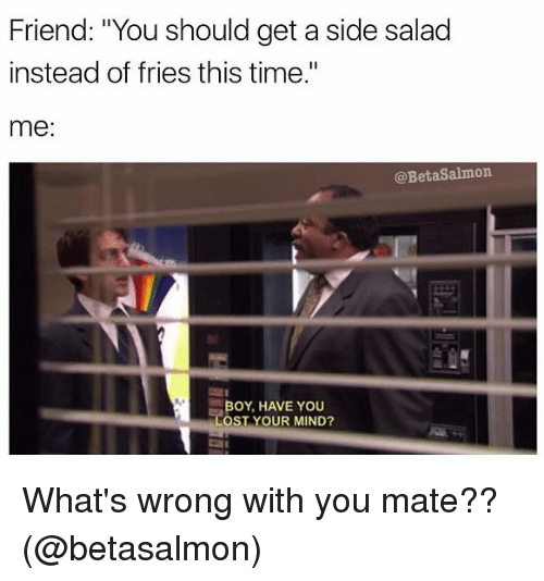 """Memes, Time, and Mind: Friend: """"You should get a side salad  instead of fries this time.""""  me  @BetaSalmon.  BOY, HAVE YOU  OST YOUR MIND? What's wrong with you mate?? (@betasalmon)"""