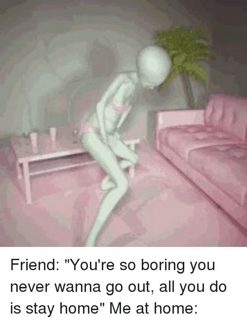 Friend You Re So Boring You Never Wanna Go Out All You Do Is