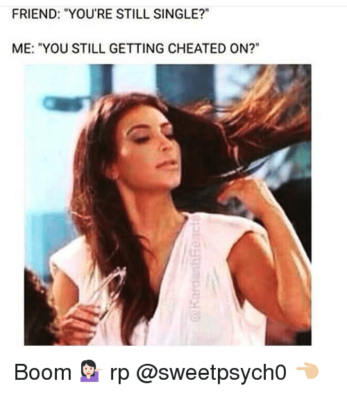 """Cheating, Friends, and Girl Memes: FRIEND: """"YOU'RE STILL SINGLE?""""  ME: """"YOU STILL GETTING CHEATED ON?"""" Boom 💁🏻 rp @sweetpsych0 👈🏼"""