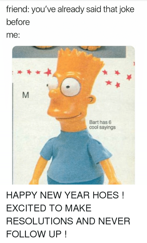 Hoes, New Year's, and Bart: friend: you've already said that joke  before  me  Bart has 6  cool sayings HAPPY NEW YEAR HOES ! EXCITED TO MAKE RESOLUTIONS AND NEVER FOLLOW UP !