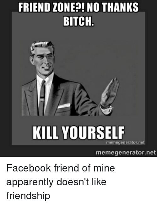 Apparently, Facebook, and Friends: FRIEND ZONE?! NO THANKS  BITCH  KILL YOURSELF  memegenerator net  meme generator ne Facebook friend of mine apparently doesn't like friendship