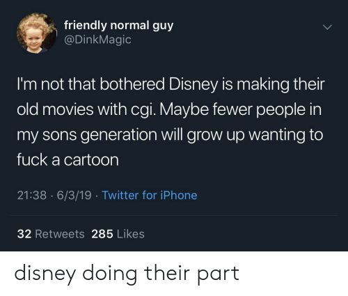 Disney, Iphone, and Movies: friendly normal guy  @DinkMagic  I'm not that bothered Disney is making their  old movies with cgi. Maybe fewer people in  my sons generation will grow up wanting to  fuck a cartoon  21:38 6/3/19 Twitter for iPhone  32 Retweets 285 Likes disney doing their part
