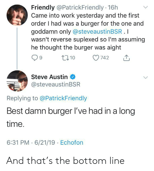 Work, Best, and Time: Friendly @PatrickFriendly 16h  Came into work yesterday and the first  order I had was a burger for the one and  goddamn only @steveaustinBSR.I  wasn't reverse suplexed so I'm assuming  he thought the burger was aight  t10  742  Steve Austin  @steveaustinBSR  Replying to @PatrickFriendly  Best damn burger l've had in a long  time.  6:31 PM 6/21/19 Echofon And that's the bottom line