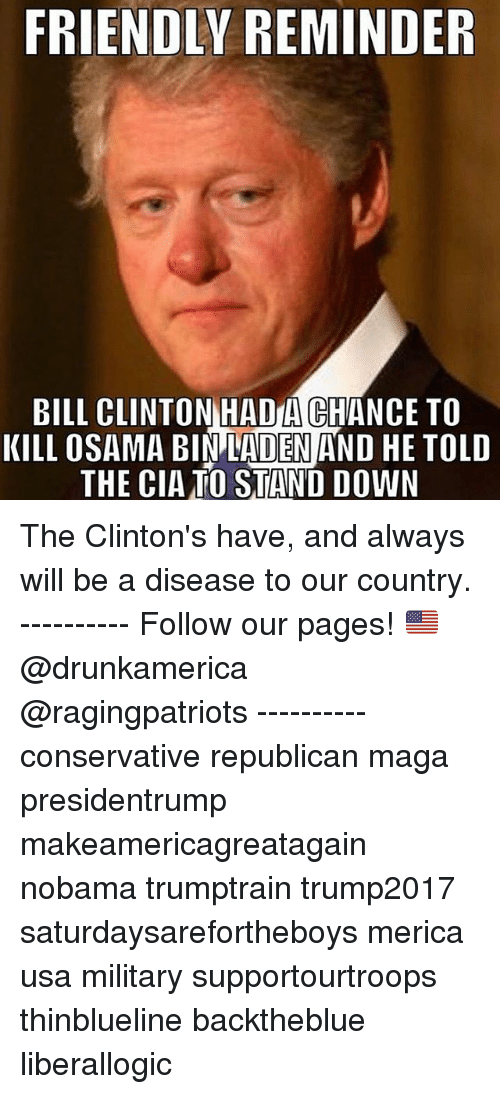 Bill Clinton, Memes, and Osama Bin Laden: FRIENDLY REMINDER  BILL CLINTON HADA CHANCE TO  KILL OSAMA BIN LADEN AND HE TOLD  THE CIATO STAND DOWN The Clinton's have, and always will be a disease to our country. ---------- Follow our pages! 🇺🇸 @drunkamerica @ragingpatriots ---------- conservative republican maga presidentrump makeamericagreatagain nobama trumptrain trump2017 saturdaysarefortheboys merica usa military supportourtroops thinblueline backtheblue liberallogic