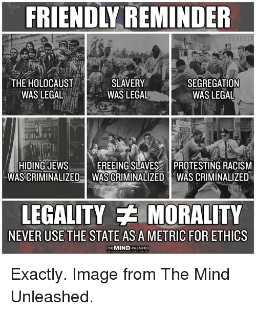 Memes, Racism, and Holocaust: FRIENDLY REMINDER  THE HOLOCAUST  WASLEGAL  SLAVERY  WAS LEGAL  SEGREGATION  WAS LEGAL  HIDING JEWs  WASCRIMINALIZED  FREEING SLAVES PROTESTING RACISM  WAS CRIMINALIZED IWAS CRIMINALIZED  LEGALITY MORALITY  NEVER USE THE STATE AS A METRIC FOR ETHICS  THEMIND UNLEASHED Exactly. Image from The Mind Unleashed.