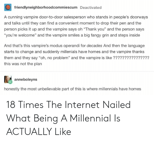 """Internet, Millennials, and Thank You: friendlyneighborhoodcommiescum Deactivated  A cunning vampire door-to-door salesperson who stands in people's doorways  and talks until they can find a convenient moment to drop their pen and the  person picks it up and the vampire says oh """"Thank you"""" and the person says  """"you're welcome"""" and the vampire smiles a big fangy grin and steps inside  And that's this vampire's modus operandi for decades And then the language  starts to change and suddenly millenials have homes and the vampire thanks  them and they say """"oh, no problem"""" and the vampire is like ????????????????  this was not the plan  anneboleyns  honestly the most unbelievable part of this is where millennials have homes 18 Times The Internet Nailed What Being A Millennial Is ACTUALLY Like"""