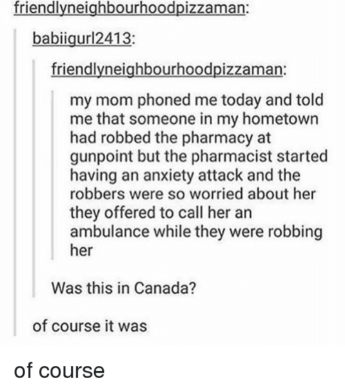 Memes, Anxiety, and Anxiety Attack: friendlyneighbourhoodpizzama  babiigurl2413:  friendlyneighbourhoodpizzaman:  my mom phoned me today and told  me that someone in my hometown  had robbed the pharmacy at  gunpoint but the pharmacist started  having an anxiety attack and the  robbers were so worried about her  they offered to call her an  ambulance while they were robbing  her  Was this in Canada?  of course it was of course
