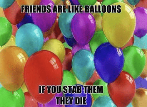 Friends, Them, and They: FRIENDS ARE LIKE BALLOONS  IF YOU STAB THEM  THEY DIE
