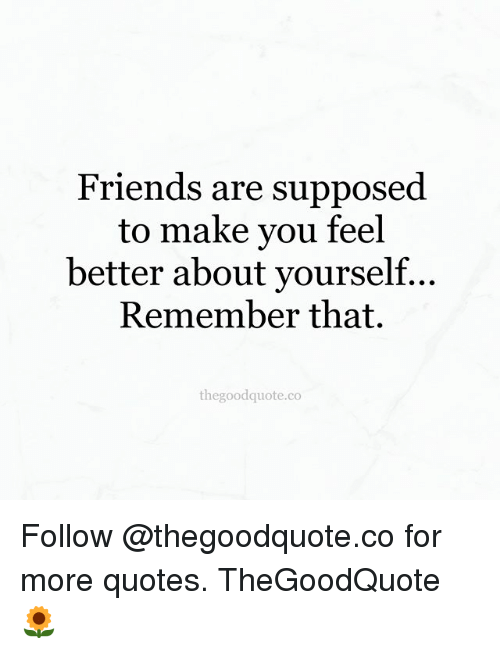 Friends Are Supposed To Make You Feel Better About Yourself Remember