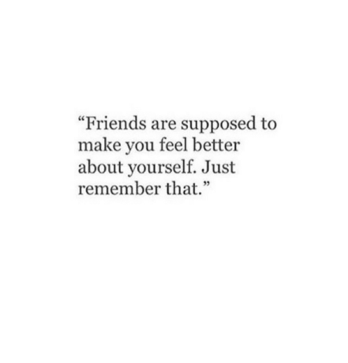 """Friends, Remember, and Make: """"Friends are supposed to  make you feel better  about yourself. Just  remember that.""""  35"""