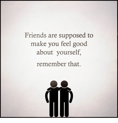 friends are supposed to make you feel good about yourself 17631526 friends are supposed to make you feel good about yourself remember