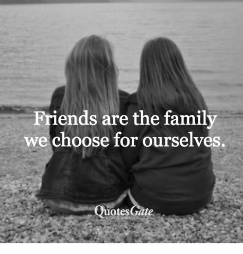 friends are the family we choose for ourselves quotes gute