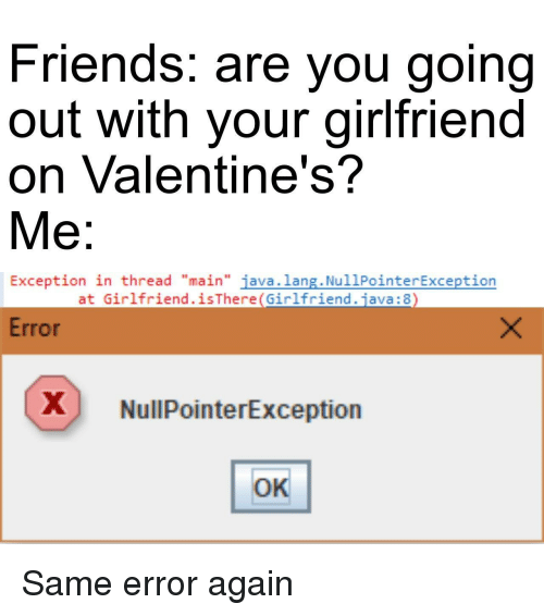 "Friends, Java, and Girlfriend: Friends. are you going  out with your girlfriend  on Valentine's?  Me:  Exception in thread ""main"" java.lang. NullPointerException  at Girlfriend.isThere(Girlfriend.java: 8  Error  X NullPointerException  OK Same error again"