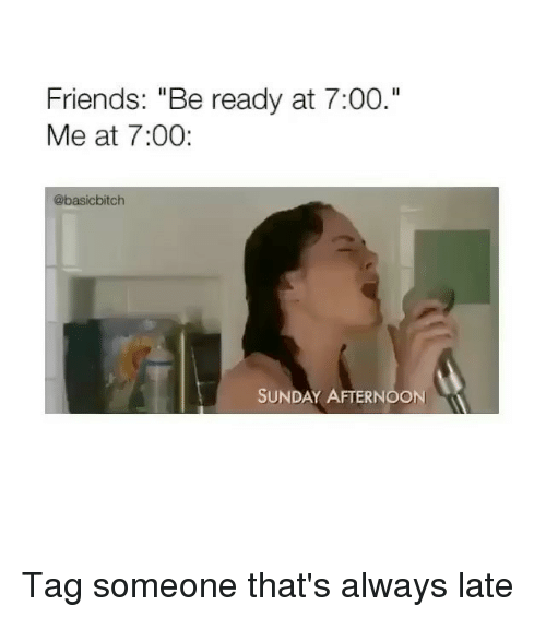 """Friends, Tag Someone, and Sunday: Friends: """"Be ready at 7:00.""""  Me at 7:00:  @basicbitch  SUNDAY AFTERNOON Tag someone that's always late"""