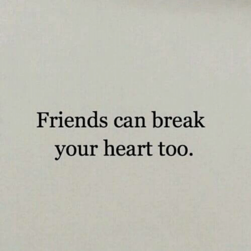 Friends, Break, and Heart: Friends can break  your heart too.