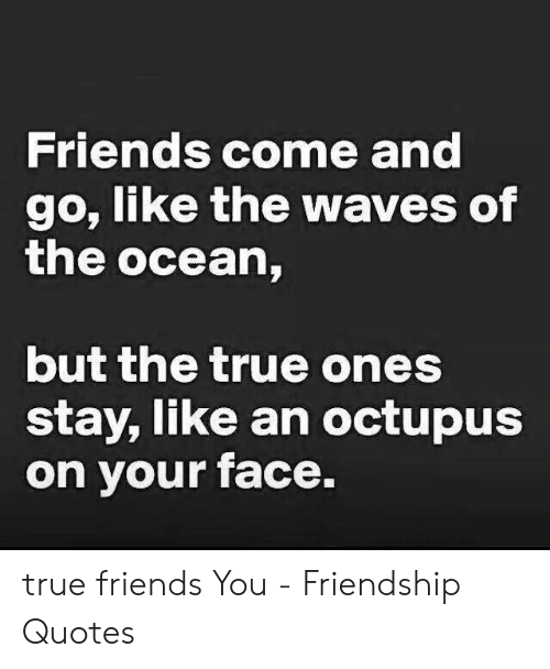 Friends Come and Go Like the Waves of the Ocean but the True ...