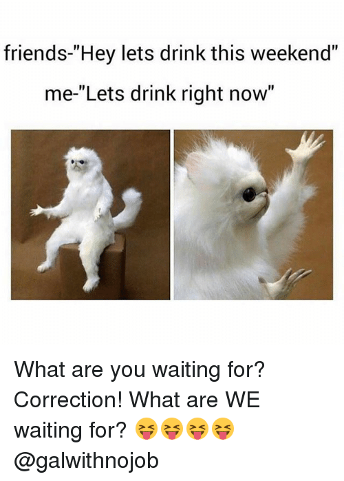 """Friends, Memes, and Waiting...: friends-""""Hey lets drink this weekend""""  me-""""Lets drink right now"""" What are you waiting for? Correction! What are WE waiting for? 😝😝😝😝 @galwithnojob"""