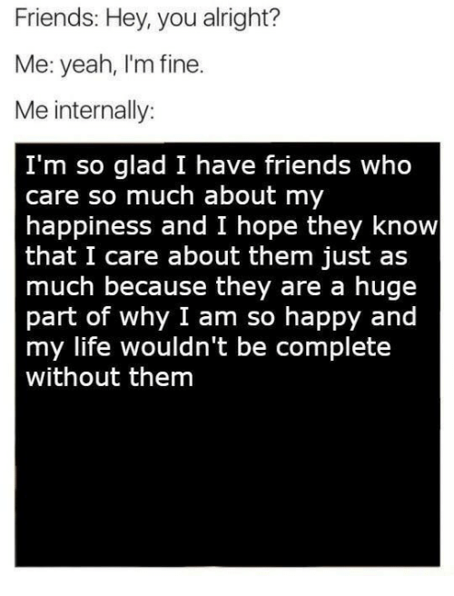 Friends, Life, and Yeah: Friends: Hey, you alright?  Me: yeah, I'm fine.  Me internally:  I'm so glad I have friends who  care so much about my  happiness and I hope they know  that I care about them just as  much because they are a huge  part of why I am so happy and  my life wouldn't be complete  without them