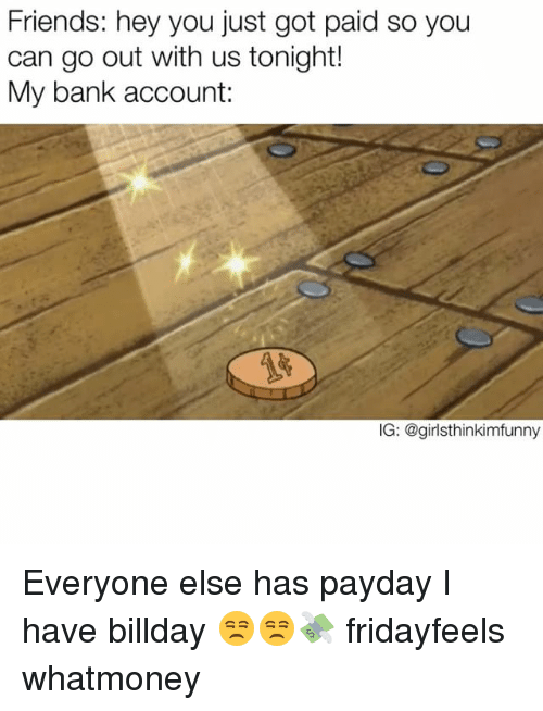 Funny, Payday, and Bank Account: Friends: hey you just got paid so you  can go out with us tonight!  My bank account:  IG: @girlsthinkim funny Everyone else has payday I have billday 😒😒💸 fridayfeels whatmoney