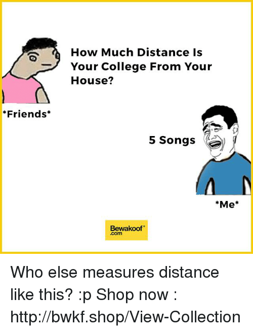 """College, Friends, and Memes: Friends  How Much Distance is  Your College From Your  House?  5 Songs  Me  Bewakoof"""" Who else measures distance like this? :p  Shop now : http://bwkf.shop/View-Collection"""