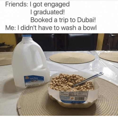 Friends, Memes, and Dubai: Friends: I got engaged  I graduated!  Booked a trip to Dubai!  Me: I didn't have to wash a bowl  AT FRE  MILK