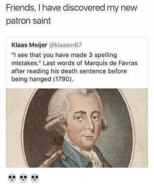"""Friends, Memes, and Death: Friends, I have discovered my new  patron saint  Klaas Meijer @klaasm67  """"I see that you have made 3 spelling  mistakes."""" Last words of Marquis de Favras  after reading his death sentence before  being hanged (1790) 💀💀💀"""