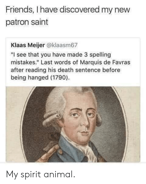 """Friends, Animal, and Death: Friends, I have discovered my new  patron saint  Klaas Meijer @klaasm67  """"I see that you have made 3 spelling  mistakes."""" Last words of Marquis de Favras  after reading his death sentence before  being hanged (1790) My spirit animal."""