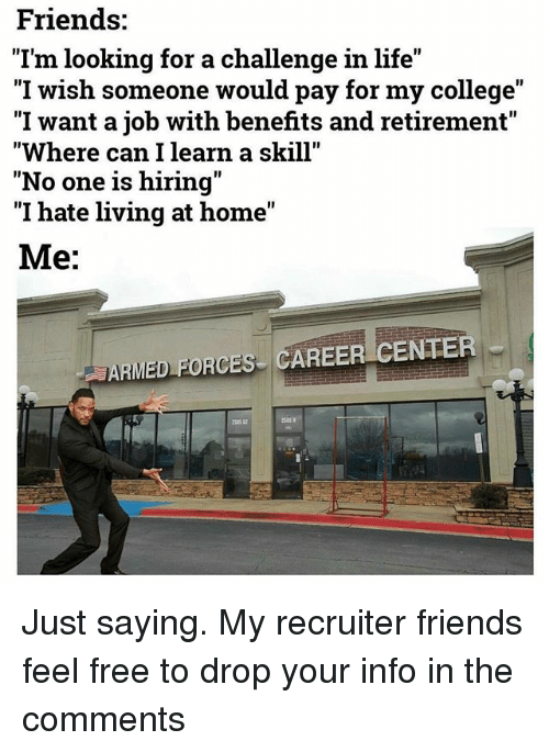 """College, Friends, and Life: Friends:  """"I'm looking for a challenge in life  I wish someone would pay for my college  """"I want a job with benefits and retirement""""  Where can I learn a skill""""  """"No one is hiring""""  I hate living at home  Me:  ARMED FORCES CAREER CENTER Just saying. My recruiter friends feel free to drop your info in the comments"""