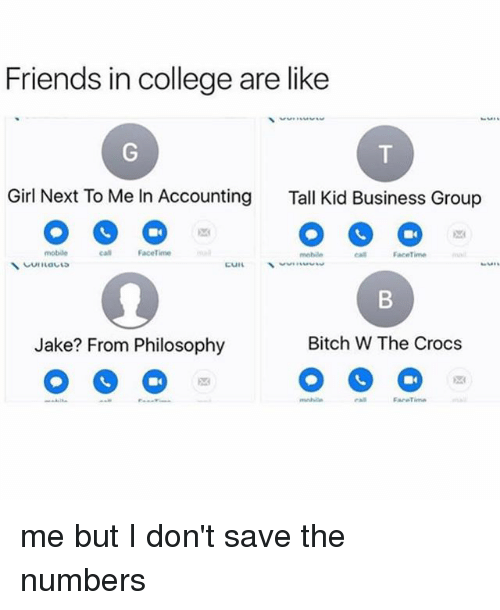 Bitch, College, and Crocs: Friends in college are like  Girl Next To Me In Accounting  Tall Kid Business Group  mobile  call Faceime  cal  Facetime  Jake? From Philosophy  Bitch W The Crocs me but I don't save the numbers