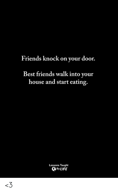 Friends, Memes, and Best: Friends knock on your door.  Best friends walk into your  house and start eating.  Lessons Taught  ByLIFE <3