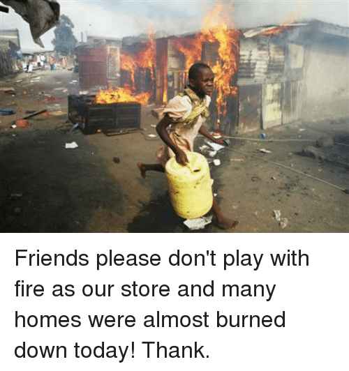 Friends Please Don T Play With Fire As Our Store And Many