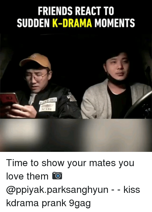9gag, Friends, and Love: FRIENDS REACT TO  SUDDEN K-DRAMA MOMENTS  FORC  U. Time to show your mates you love them 📷@ppiyak.parksanghyun - - kiss kdrama prank 9gag