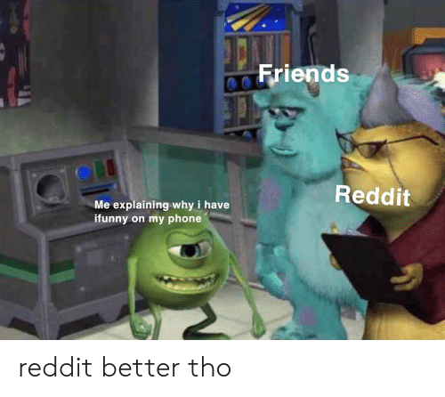 Friends, Phone, and Reddit: Friends  Reddit  Me explaining why i have  ifunny on my phone reddit better tho