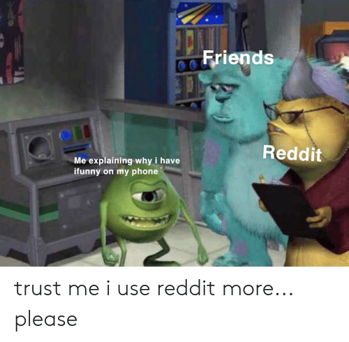 Friends, Phone, and Reddit: Friends  Reddit  Me explaining why i have  ifunny on my phone trust me i use reddit more... please