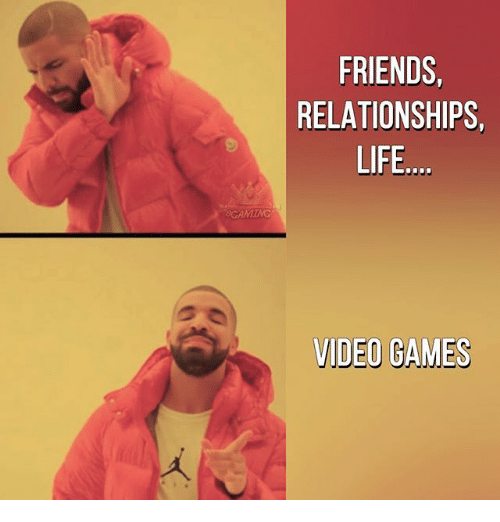 Friends, Life, and Memes: FRIENDS,  RELATIONSHIPS,  LIFE  VIDEO GAMES