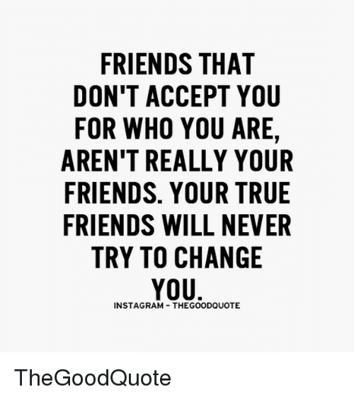 Memes, Change, and Accepted: FRIENDS THAT  DON'T ACCEPT YOU  FOR WHO YOU ARE,  AREN'T REALLY YOUR  FRIENDS. YOUR TRUE  FRIENDS WILL NEVER  TRY TO CHANGE  YOU  INSTAGSRAAM THEGOODQUOTE TheGoodQuote