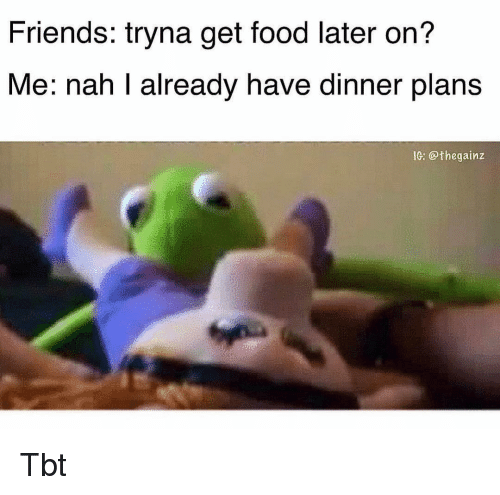 Food, Friends, and Memes: Friends: tryna get food later on?  Me: nah I already have dinner plans  IG: @thegainz Tbt
