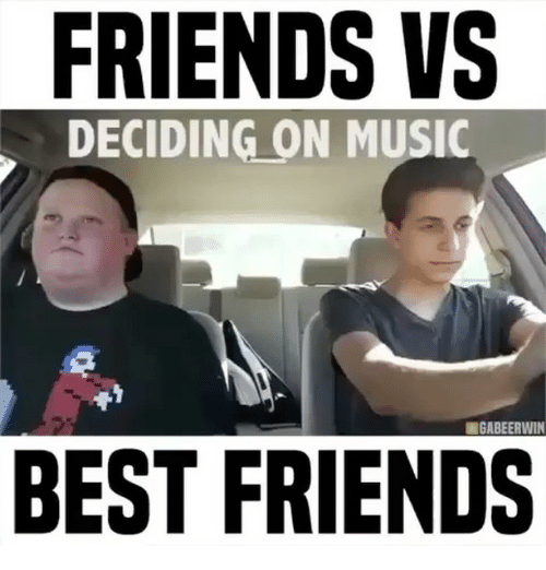 Friends, Memes, and Music: FRIENDS VS  DECIDING ON MUSIC  GABEERWIN  BEST FRIENDS